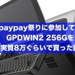 paypay祭りに参加して、GPDWIN2 256Gを実質8万ぐらいで買った話