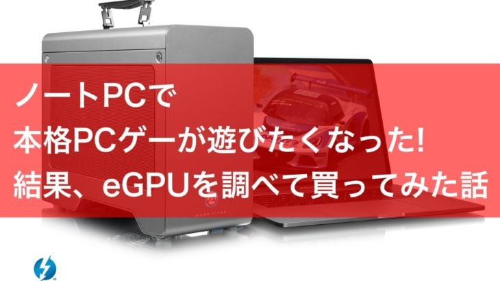 ノートPCで本格PCゲーが遊びたくなったでの、eGPUを調べて買ってみた!